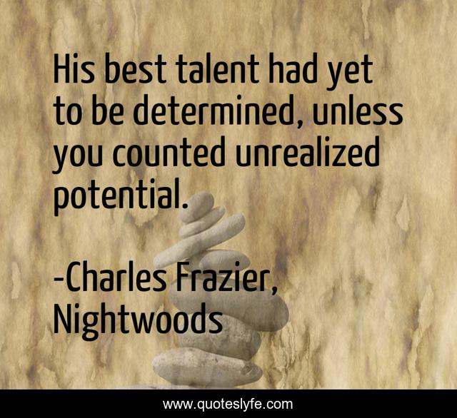 His best talent had yet to be determined, unless you counted unrealized potential.