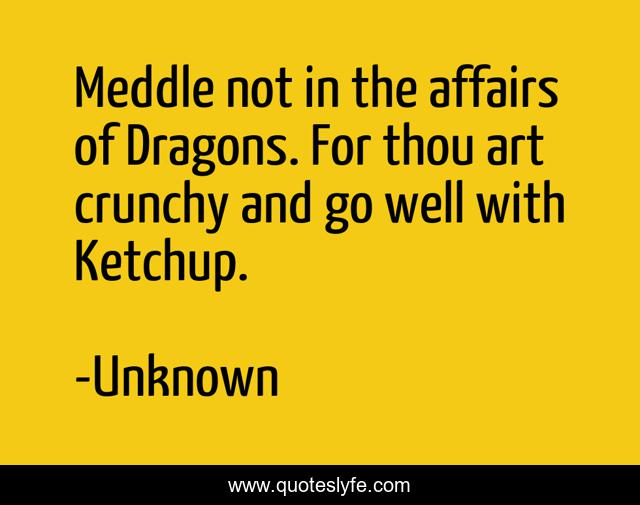 Meddle not in the affairs of Dragons. For thou art crunchy and go well with Ketchup.