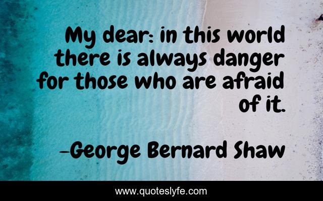 My dear: in this world there is always danger for those who are afraid of it.