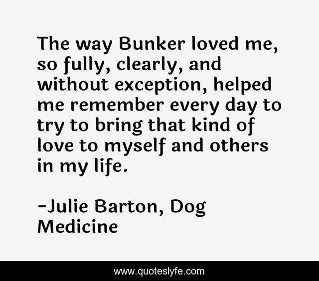 The way Bunker loved me, so fully, clearly, and without exception, helped me remember every day to try to bring that kind of love to myself and others in my life.
