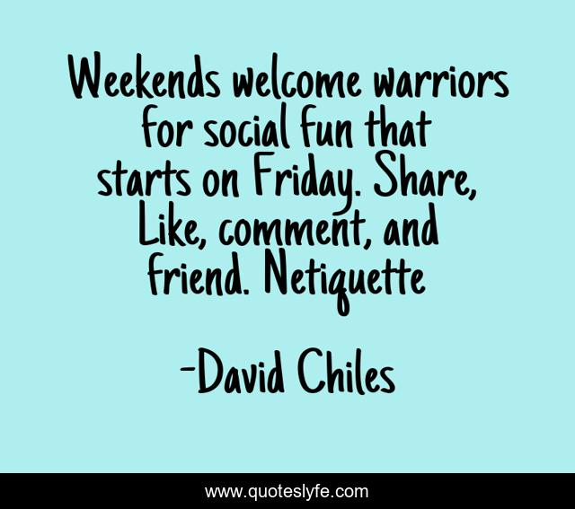 Weekends welcome warriors for social fun that starts on Friday. Share, Like, comment, and friend. Netiquette