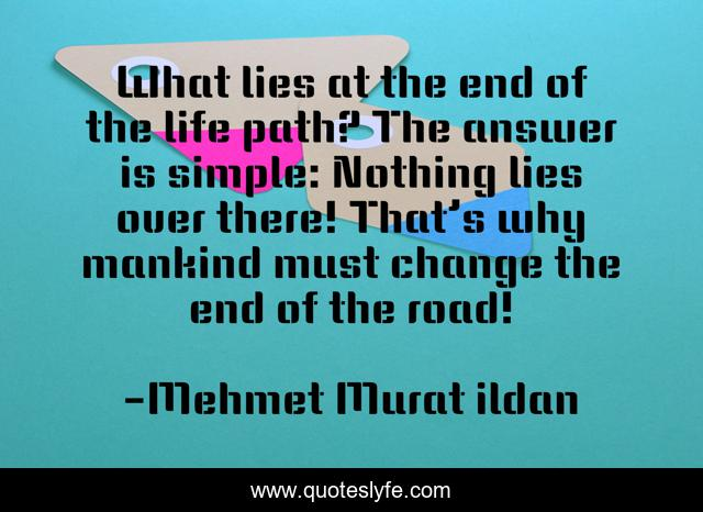 What lies at the end of the life path? The answer is simple: Nothing lies over there! That's why mankind must change the end of the road!