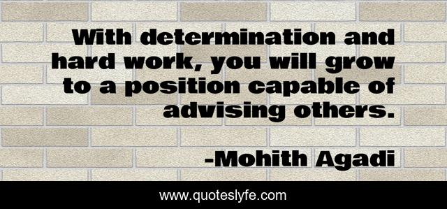 With determination and hard work, you will grow to a position capable of advising others.