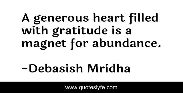 A generous heart filled with gratitude is a magnet for abundance.