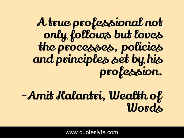 A true professional not only follows but loves the processes, policies and principles set by his profession.