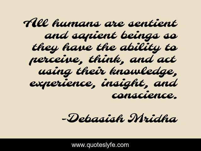 All humans are sentient and sapient beings so they have the ability to perceive, think, and act using their knowledge, experience, insight, and conscience.