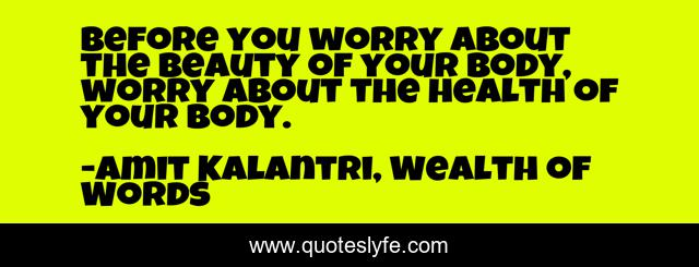 Before you worry about the beauty of your body, worry about the health of your body.