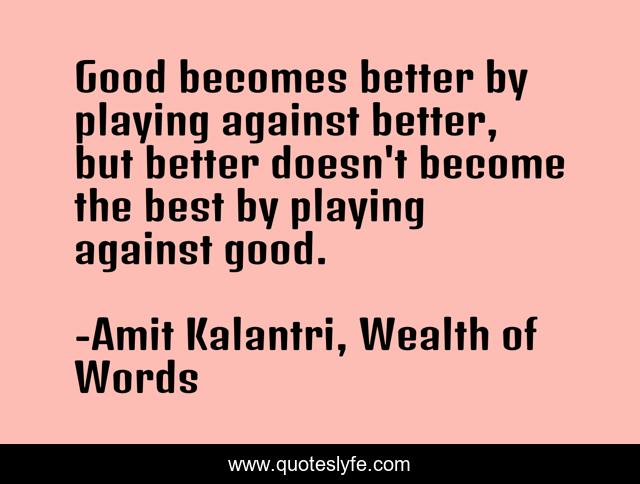 Good becomes better by playing against better, but better doesn't become the best by playing against good.