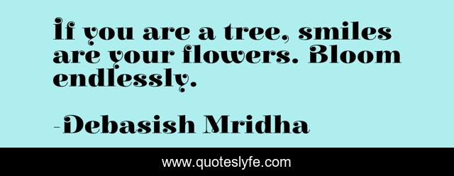 If you are a tree, smiles are your flowers. Bloom endlessly.
