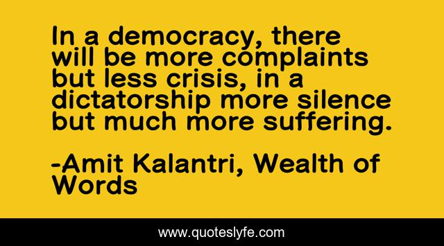 In a democracy, there will be more complaints but less crisis, in a dictatorship more silence but much more suffering.