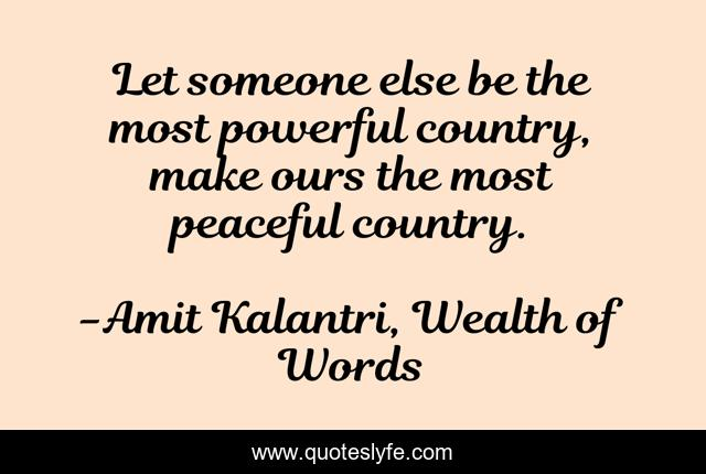 Let someone else be the most powerful country, make ours the most peaceful country.
