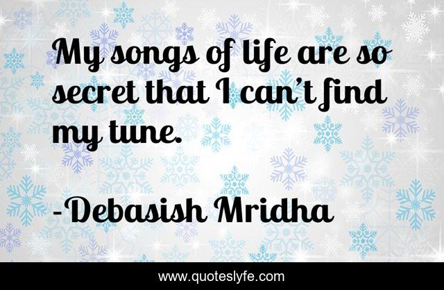My songs of life are so secret that I can't find my tune.