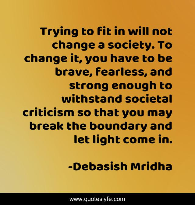 Trying to fit in will not change a society. To change it, you have to be brave, fearless, and strong enough to withstand societal criticism so that you may break the boundary and let light come in.
