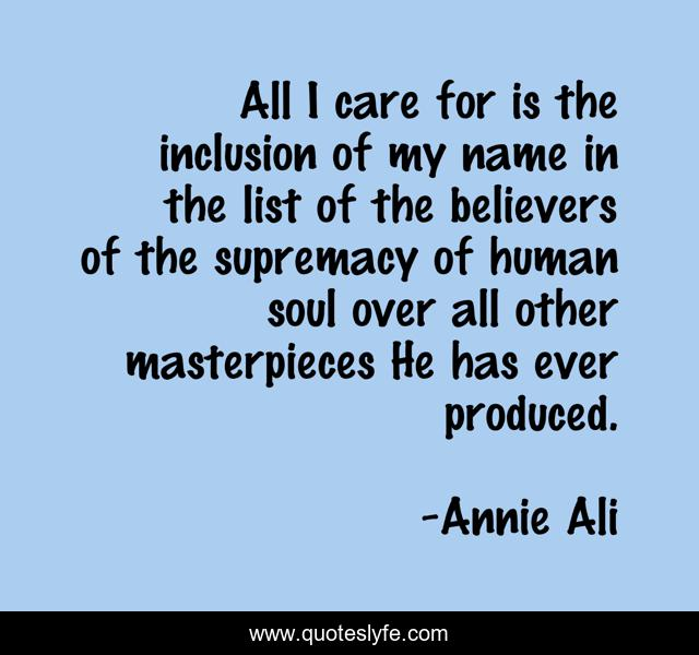 All I care for is the inclusion of my name in the list of the believers of the supremacy of human soul over all other masterpieces He has ever produced.
