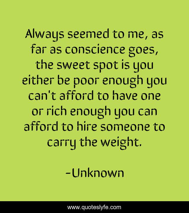 Always seemed to me, as far as conscience goes, the sweet spot is you either be poor enough you can't afford to have one or rich enough you can afford to hire someone to carry the weight.