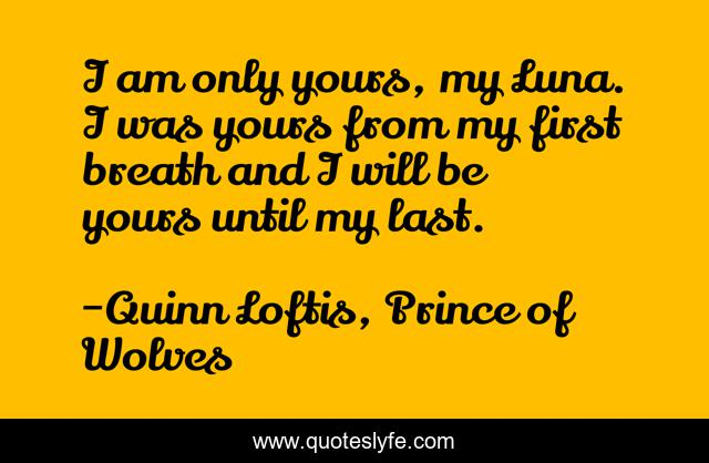 I am only yours, my Luna. I was yours from my first breath and I will be yours until my last.
