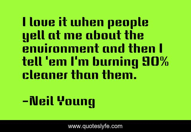 I love it when people yell at me about the environment and then I tell 'em I'm burning 90% cleaner than them.