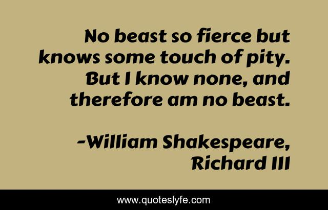 No beast so fierce but knows some touch of pity. But I know none, and therefore am no beast.