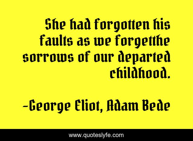 She had forgotten his faults as we forgetthe sorrows of our departed childhood.