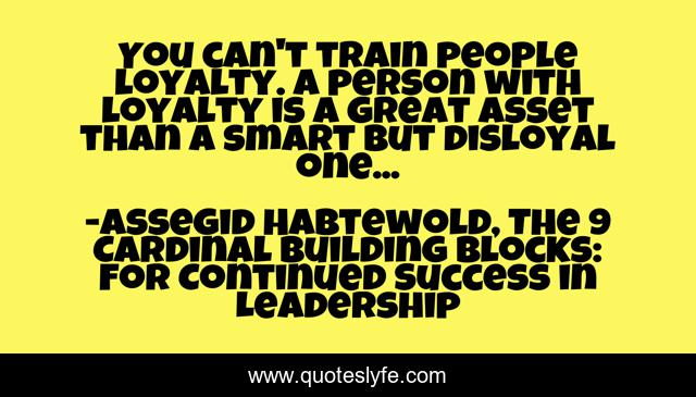 You can't train people loyalty. A person with loyalty is a great asset than a smart but disloyal one...