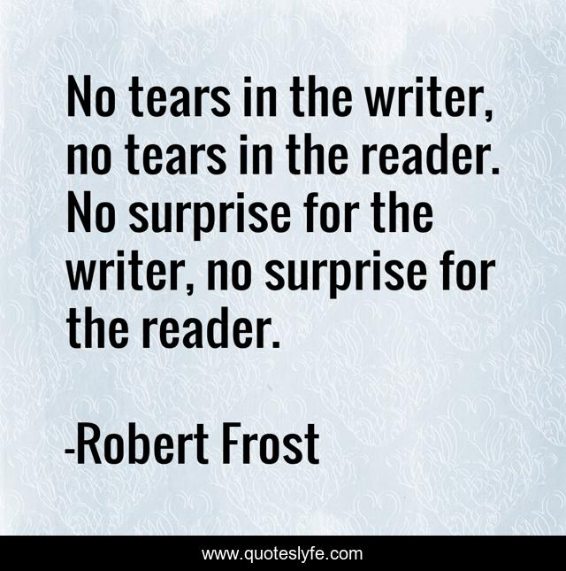 No tears in the writer, no tears in the reader. No surprise for the writer, no surprise for the reader.