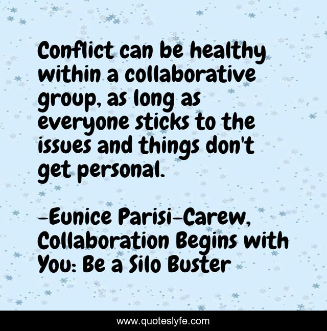 Conflict can be healthy within a collaborative group, as long as everyone sticks to the issues and things don't get personal.
