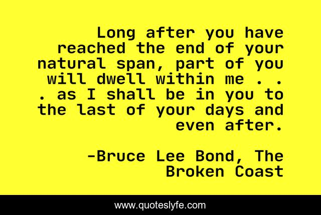 Long after you have reached the end of your natural span, part of you will dwell within me . . . as I shall be in you to the last of your days and even after.