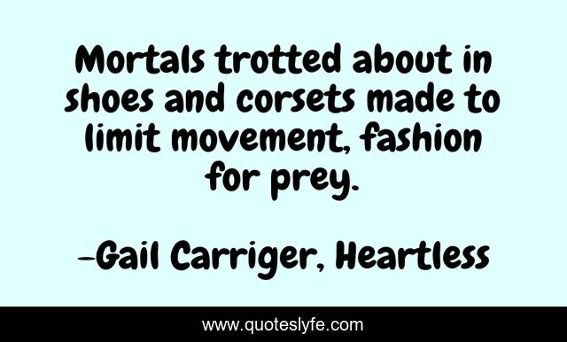 Mortals trotted about in shoes and corsets made to limit movement, fashion for prey.