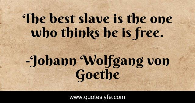 The best slave is the one who thinks he is free.