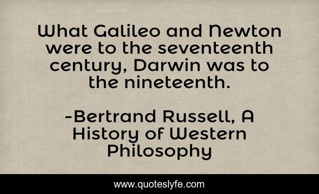 What Galileo and Newton were to the seventeenth century, Darwin was to the nineteenth.