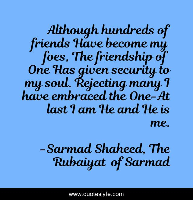 Although hundreds of friends Have become my foes, The friendship of One Has given security to my soul. Rejecting many I have embraced the One-At last I am He and He is me.