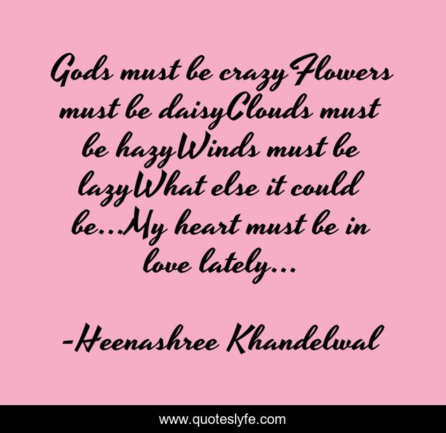 Gods must be crazyFlowers must be daisyClouds must be hazyWinds must be lazyWhat else it could be…My heart must be in love lately…