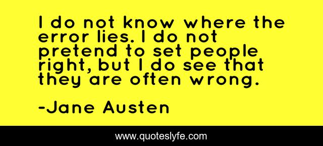 I do not know where the error lies. I do not pretend to set people right, but I do see that they are often wrong.