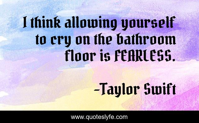 I think allowing yourself to cry on the bathroom floor is FEARLESS.