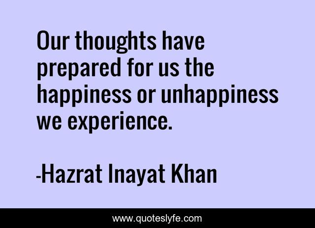 Our thoughts have prepared for us the happiness or unhappiness we experience.