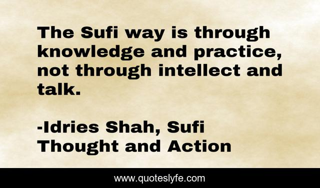 The Sufi way is through knowledge and practice, not through intellect and talk.