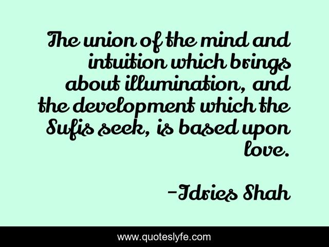 The union of the mind and intuition which brings about illumination, and the development which the Sufis seek, is based upon love.