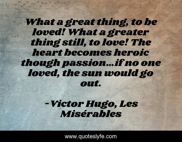 What a great thing, to be loved! What a greater thing still, to love! The heart becomes heroic though passion…if no one loved, the sun would go out.