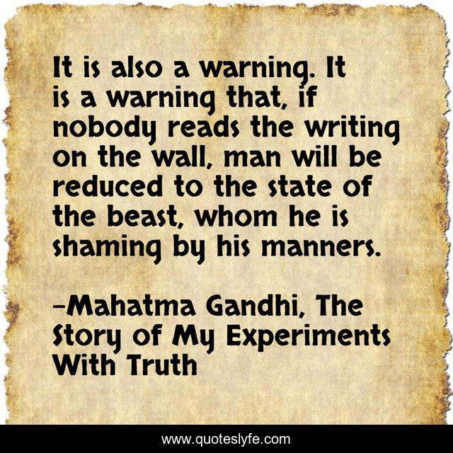 It is also a warning. It is a warning that, if nobody reads the writing on the wall, man will be reduced to the state of the beast, whom he is shaming by his manners.