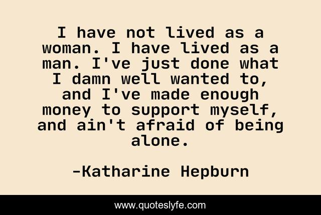 I have not lived as a woman. I have lived as a man. I've just done what I damn well wanted to, and I've made enough money to support myself, and ain't afraid of being alone.