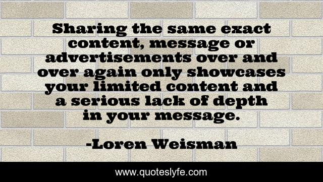 Sharing the same exact content, message or advertisementsover and over again only showcases your limited content and a serious lack of depth in your message.