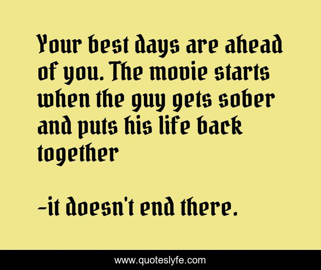 Your best days are ahead of you. The movie starts when the guy gets sober and puts his life back together