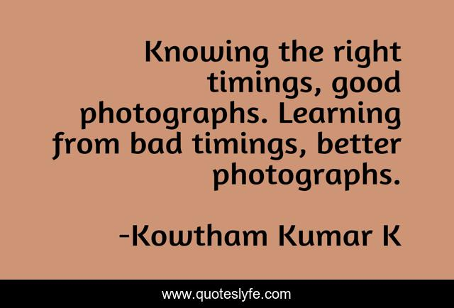 Knowing the right timings, good photographs. Learning from bad timings, better photographs.