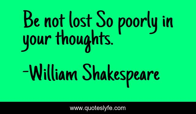 Be not lost So poorly in your thoughts.