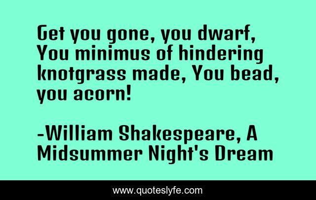 Get you gone, you dwarf, You minimus of hindering knotgrass made, You bead, you acorn!