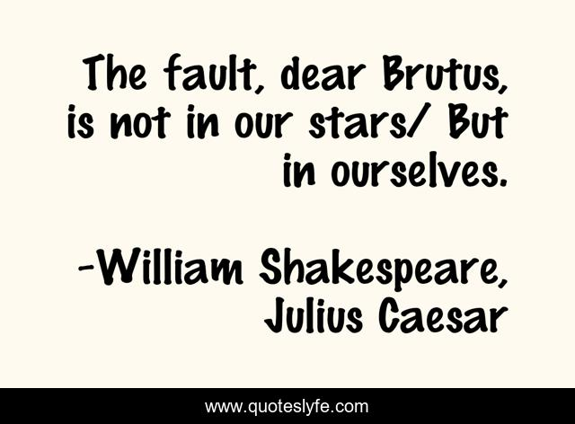 The fault, dear Brutus, is not in our stars/ But in ourselves.