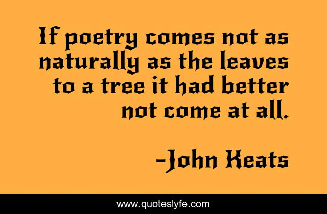If poetry comes not as naturally as the leaves to a tree it had better not come at all.