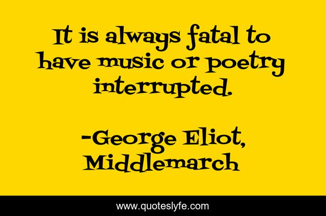 It is always fatal to have music or poetry interrupted.