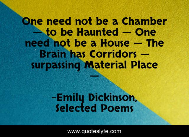 One need not be a Chamber — to be Haunted — One need not be a House — The Brain has Corridors — surpassing Material Place —