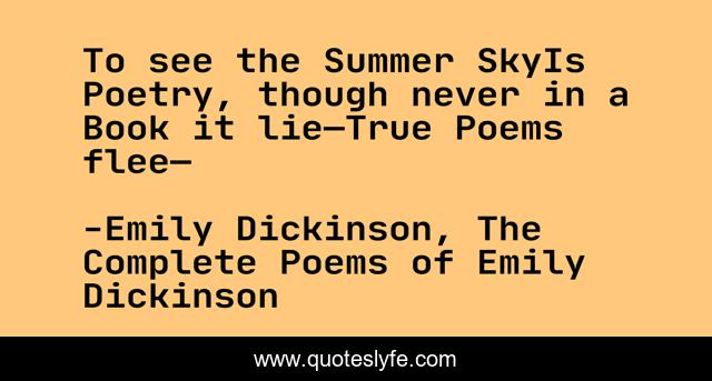 To see the Summer SkyIs Poetry, though never in a Book it lie—True Poems flee—